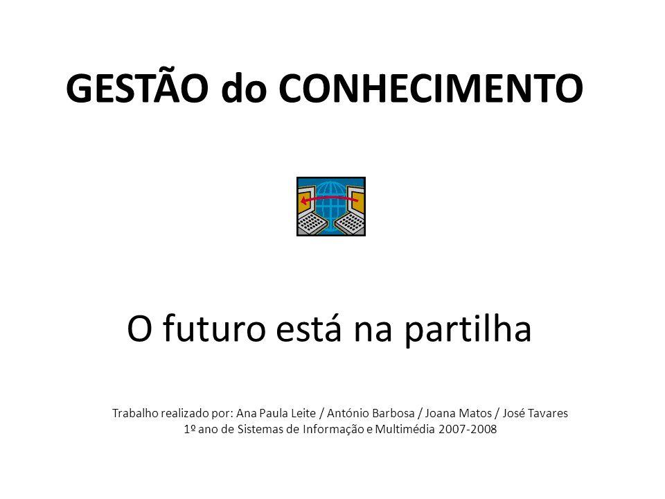 O futuro está na partilha GESTÃO do CONHECIMENTO Trabalho realizado por: Ana Paula Leite / António Barbosa / Joana Matos / José Tavares 1º ano de Sist