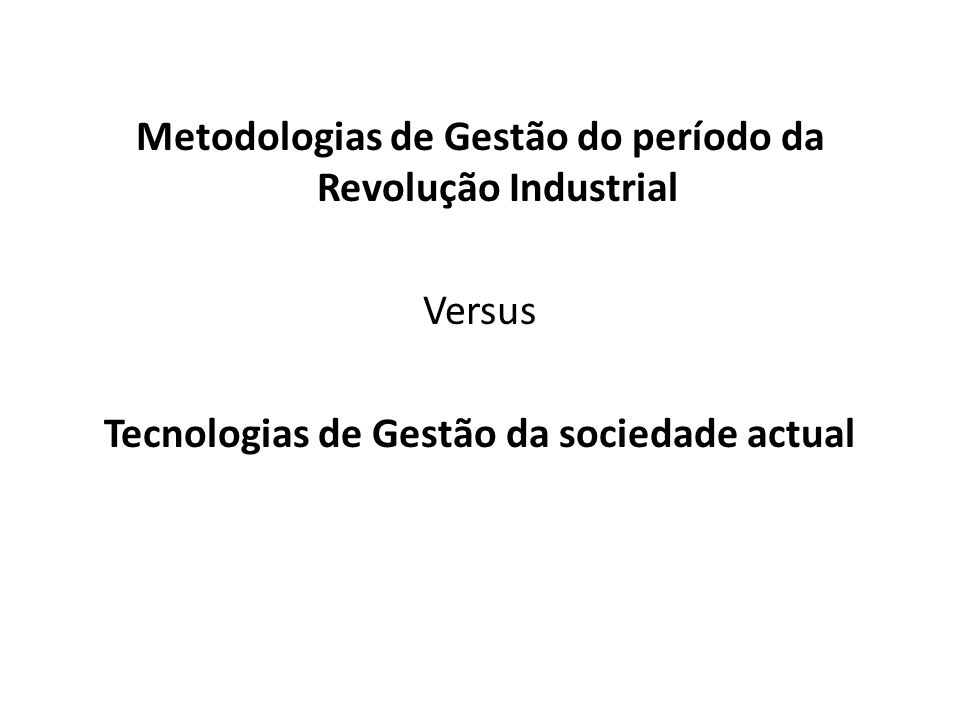 Metodologias de Gestão do período da Revolução Industrial Versus Tecnologias de Gestão da sociedade actual