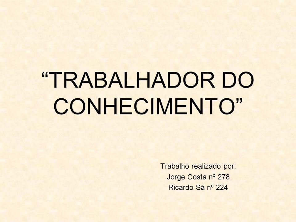 TRABALHADOR DO CONHECIMENTO Trabalho realizado por: Jorge Costa nº 278 Ricardo Sá nº 224
