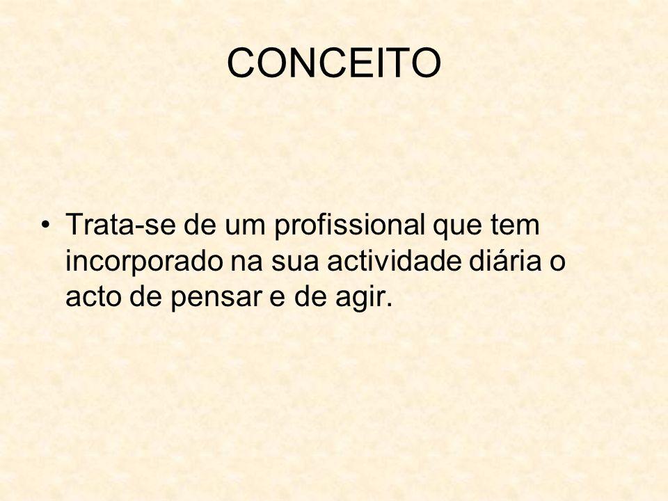 CONCEITO Trata-se de um profissional que tem incorporado na sua actividade diária o acto de pensar e de agir.