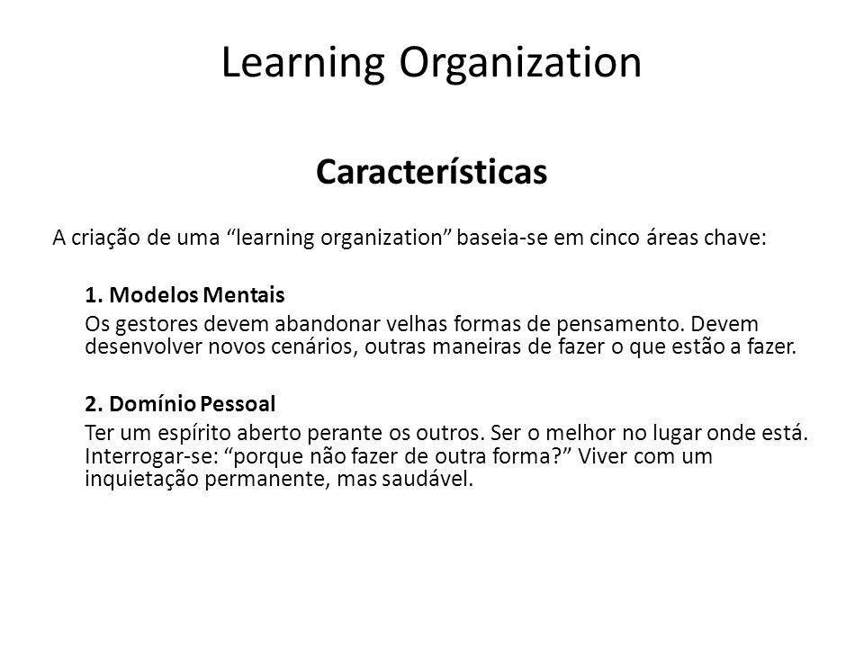 Learning Organization Características A criação de uma learning organization baseia-se em cinco áreas chave: 1. Modelos Mentais Os gestores devem aban