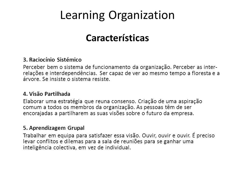 Learning Organization Características 3. Raciocínio Sistémico Perceber bem o sistema de funcionamento da organização. Perceber as inter- relações e in