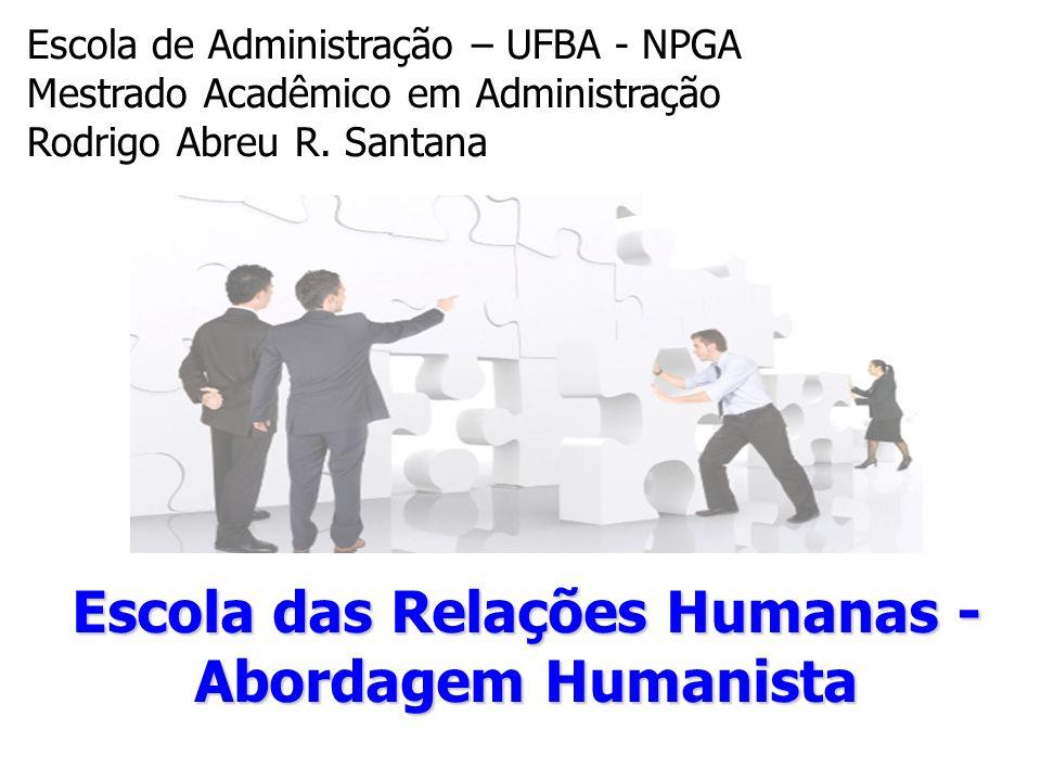 Escola das Relações Humanas - Abordagem Humanista Escola de Administração – UFBA - NPGA Mestrado Acadêmico em Administração Rodrigo Abreu R. Santana