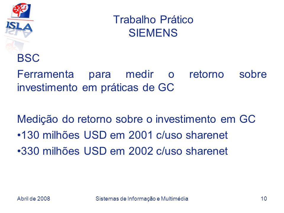 Abril de 2008Sistemas de Informação e Multimédia10 Trabalho Prático SIEMENS BSC Ferramenta para medir o retorno sobre investimento em práticas de GC Medição do retorno sobre o investimento em GC 130 milhões USD em 2001 c/uso sharenet 330 milhões USD em 2002 c/uso sharenet
