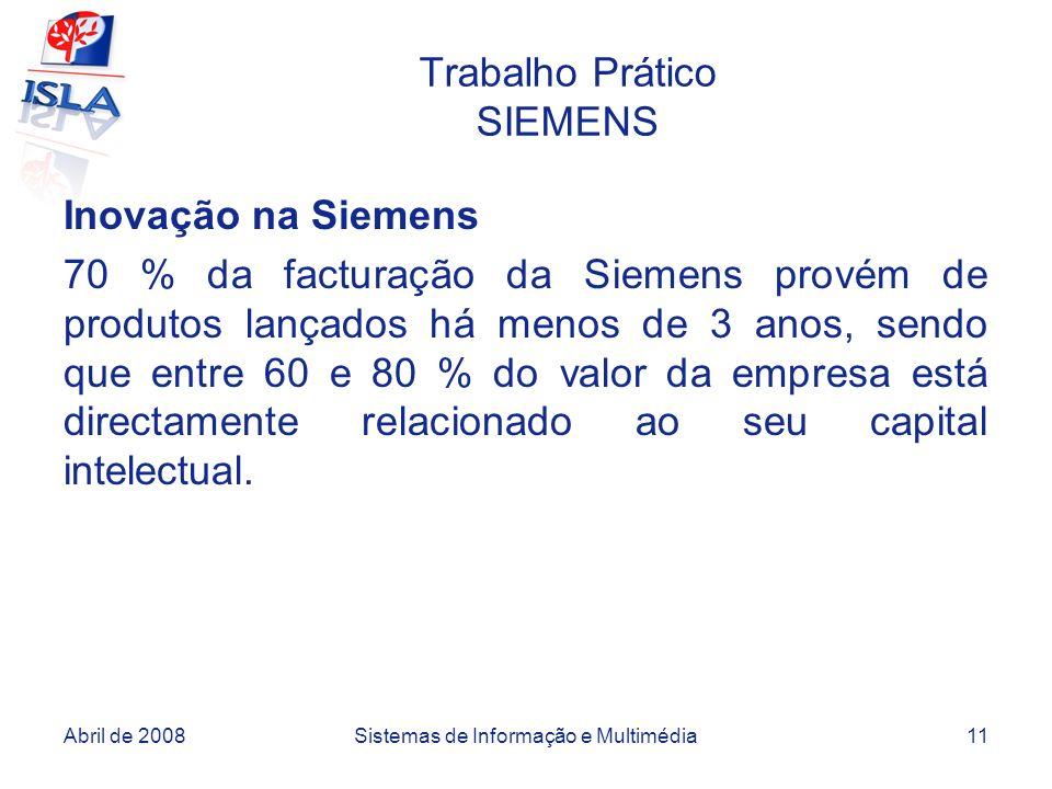 Abril de 2008Sistemas de Informação e Multimédia11 Trabalho Prático SIEMENS Inovação na Siemens 70 % da facturação da Siemens provém de produtos lançados há menos de 3 anos, sendo que entre 60 e 80 % do valor da empresa está directamente relacionado ao seu capital intelectual.