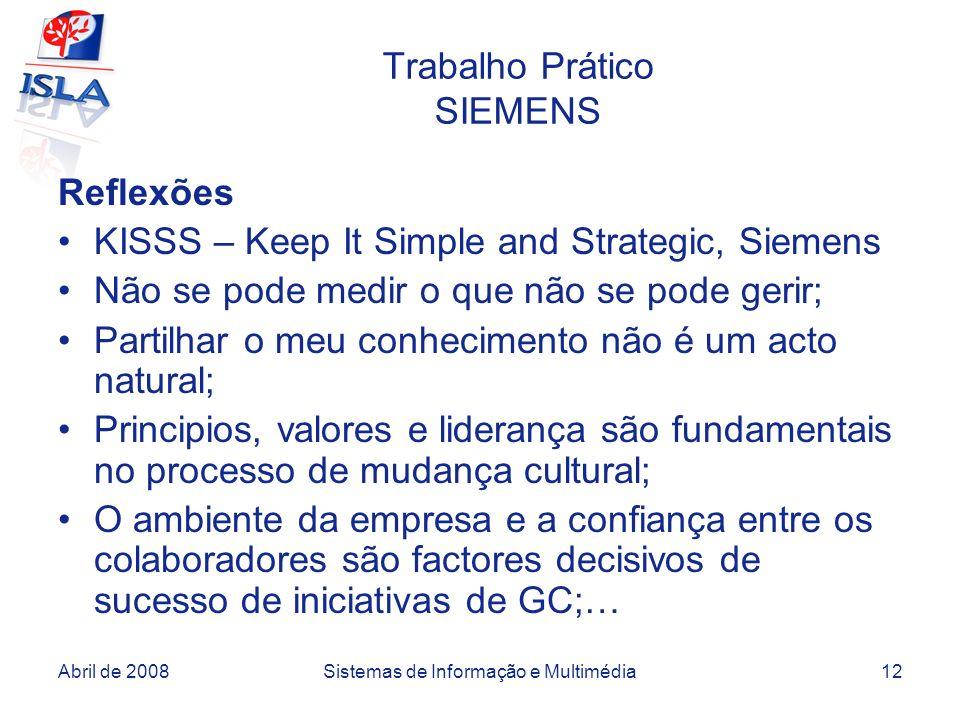 Abril de 2008Sistemas de Informação e Multimédia12 Trabalho Prático SIEMENS Reflexões KISSS – Keep It Simple and Strategic, Siemens Não se pode medir o que não se pode gerir; Partilhar o meu conhecimento não é um acto natural; Principios, valores e liderança são fundamentais no processo de mudança cultural; O ambiente da empresa e a confiança entre os colaboradores são factores decisivos de sucesso de iniciativas de GC;…