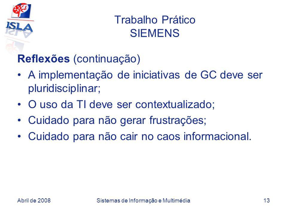 Abril de 2008Sistemas de Informação e Multimédia13 Trabalho Prático SIEMENS Reflexões (continuação) A implementação de iniciativas de GC deve ser pluridisciplinar; O uso da TI deve ser contextualizado; Cuidado para não gerar frustrações; Cuidado para não cair no caos informacional.