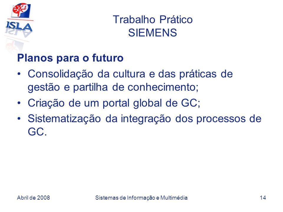 Abril de 2008Sistemas de Informação e Multimédia14 Trabalho Prático SIEMENS Planos para o futuro Consolidação da cultura e das práticas de gestão e partilha de conhecimento; Criação de um portal global de GC; Sistematização da integração dos processos de GC.