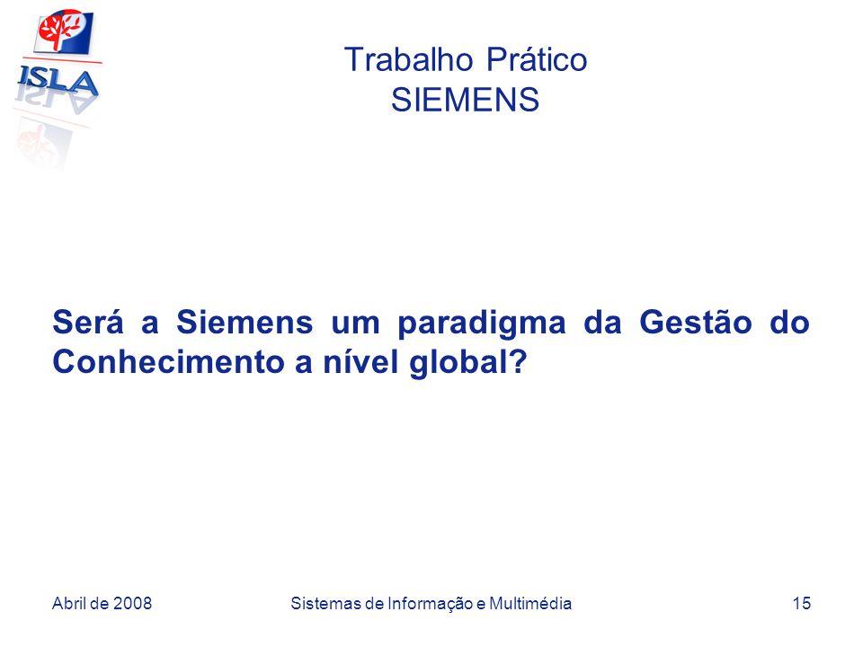 Abril de 2008Sistemas de Informação e Multimédia15 Trabalho Prático SIEMENS Será a Siemens um paradigma da Gestão do Conhecimento a nível global?