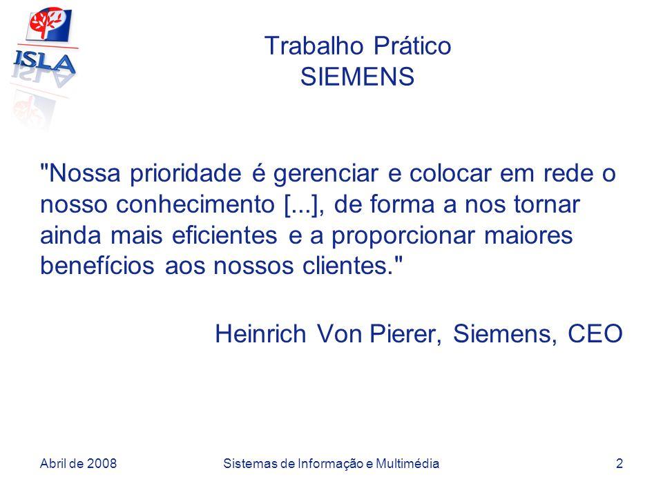 Abril de 2008Sistemas de Informação e Multimédia2 Trabalho Prático SIEMENS Nossa prioridade é gerenciar e colocar em rede o nosso conhecimento [...], de forma a nos tornar ainda mais eficientes e a proporcionar maiores benefícios aos nossos clientes. Heinrich Von Pierer, Siemens, CEO
