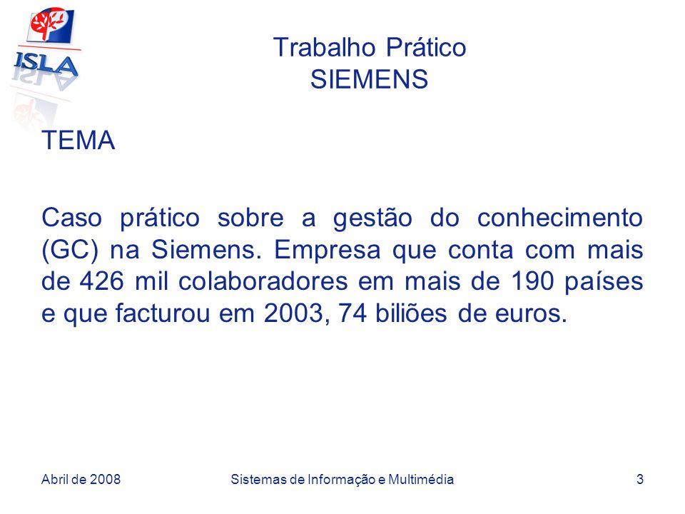 Abril de 2008Sistemas de Informação e Multimédia3 Trabalho Prático SIEMENS TEMA Caso prático sobre a gestão do conhecimento (GC) na Siemens. Empresa q