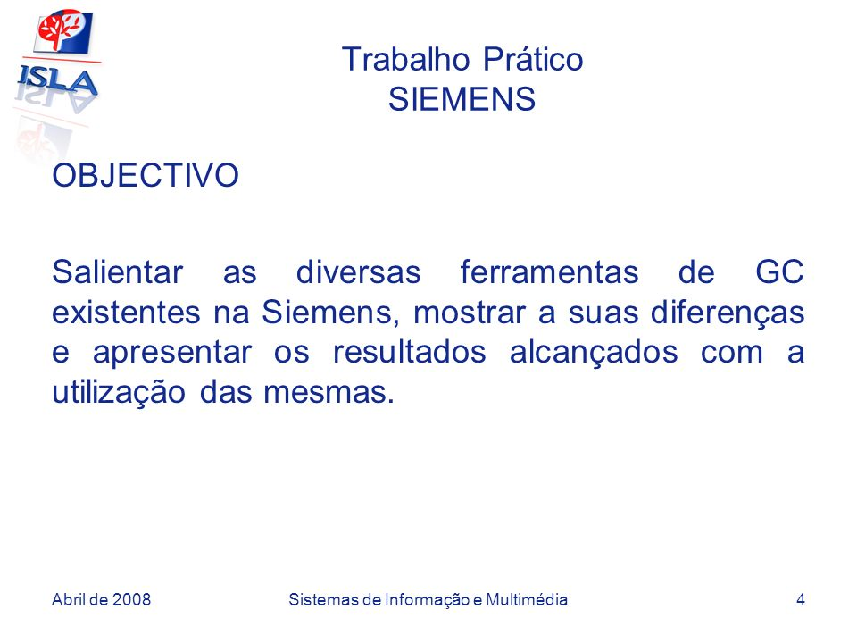 Abril de 2008Sistemas de Informação e Multimédia4 Trabalho Prático SIEMENS OBJECTIVO Salientar as diversas ferramentas de GC existentes na Siemens, mostrar a suas diferenças e apresentar os resultados alcançados com a utilização das mesmas.