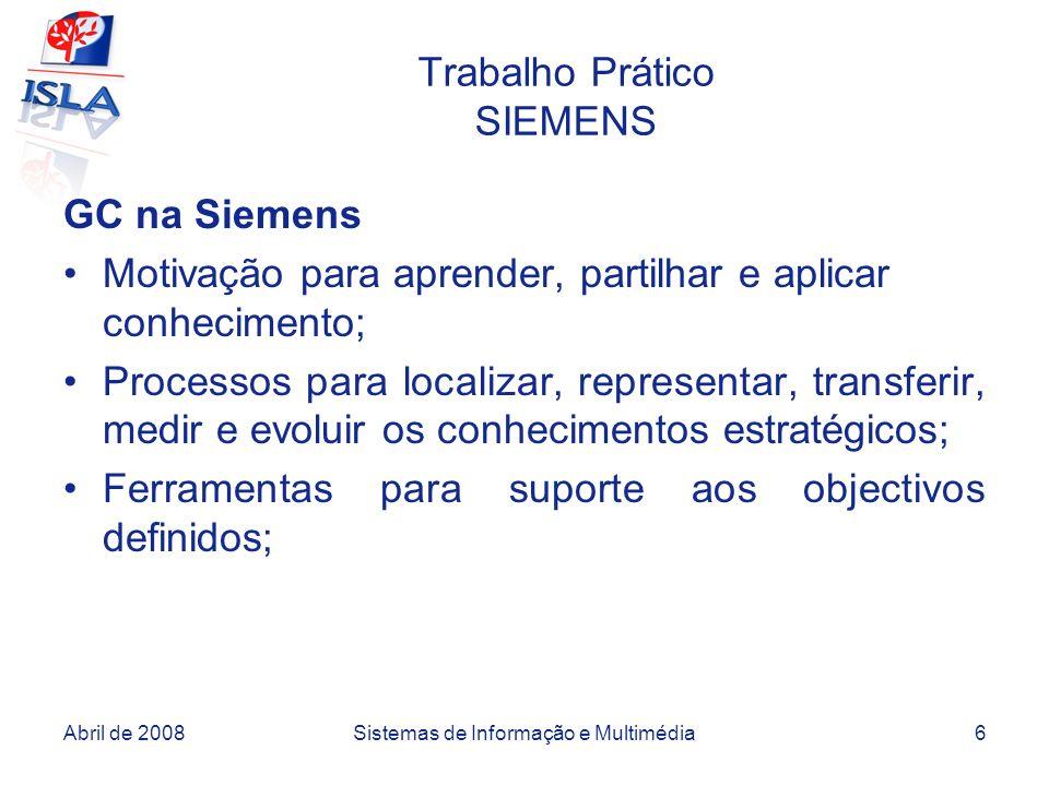 Abril de 2008Sistemas de Informação e Multimédia6 Trabalho Prático SIEMENS GC na Siemens Motivação para aprender, partilhar e aplicar conhecimento; Processos para localizar, representar, transferir, medir e evoluir os conhecimentos estratégicos; Ferramentas para suporte aos objectivos definidos;