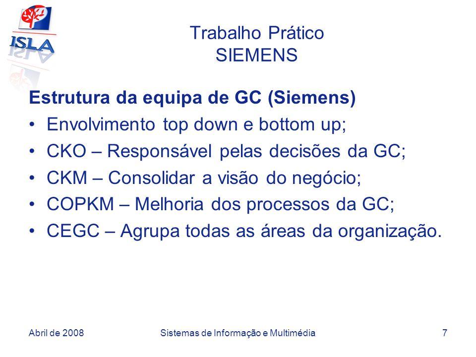 Abril de 2008Sistemas de Informação e Multimédia7 Trabalho Prático SIEMENS Estrutura da equipa de GC (Siemens) Envolvimento top down e bottom up; CKO – Responsável pelas decisões da GC; CKM – Consolidar a visão do negócio; COPKM – Melhoria dos processos da GC; CEGC – Agrupa todas as áreas da organização.