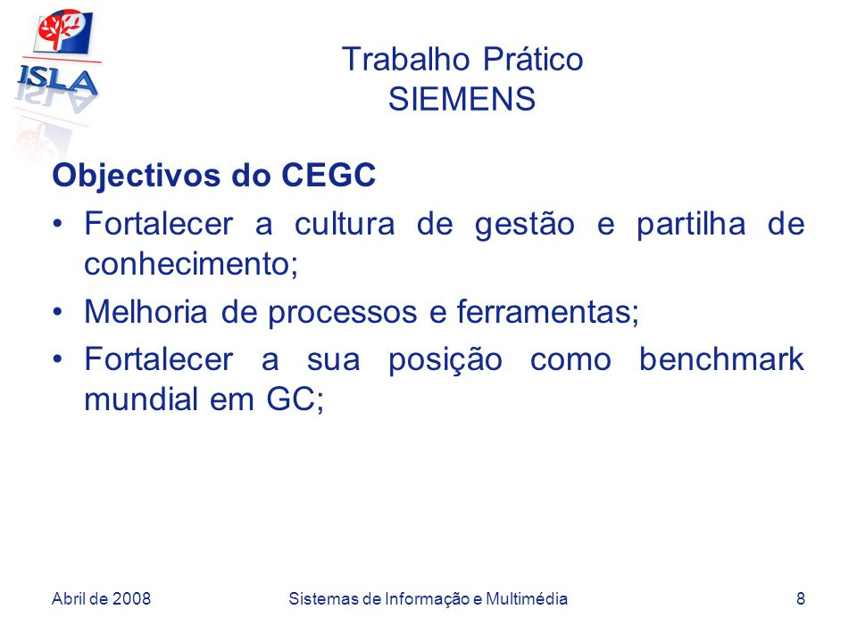Abril de 2008Sistemas de Informação e Multimédia8 Trabalho Prático SIEMENS Objectivos do CEGC Fortalecer a cultura de gestão e partilha de conheciment