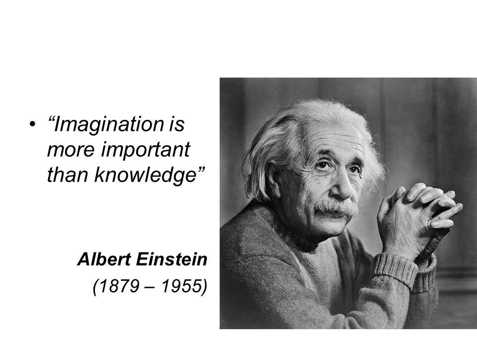 Imagination is more important than knowledge Albert Einstein (1879 – 1955)