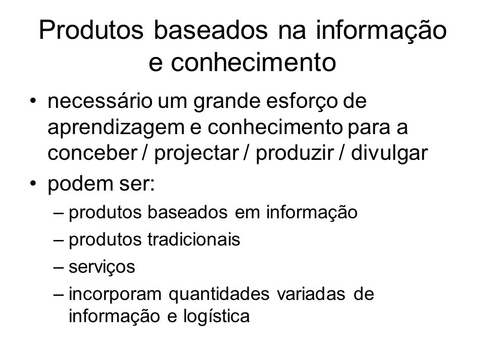 Produtos baseados na informação e conhecimento necessário um grande esforço de aprendizagem e conhecimento para a conceber / projectar / produzir / di