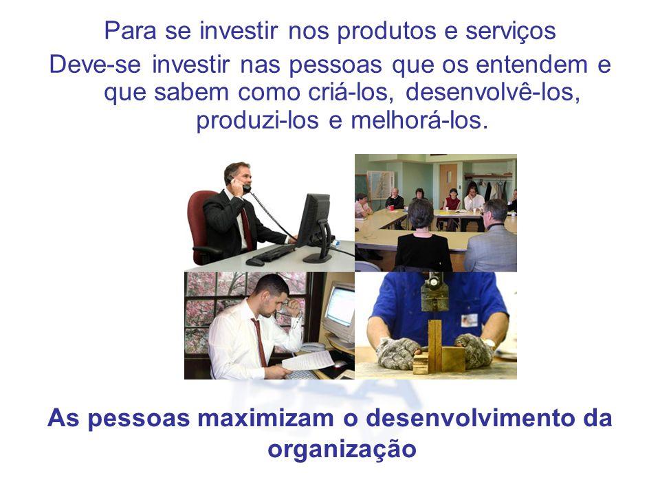 Para se investir nos produtos e serviços Deve-se investir nas pessoas que os entendem e que sabem como criá-los, desenvolvê-los, produzi-los e melhorá