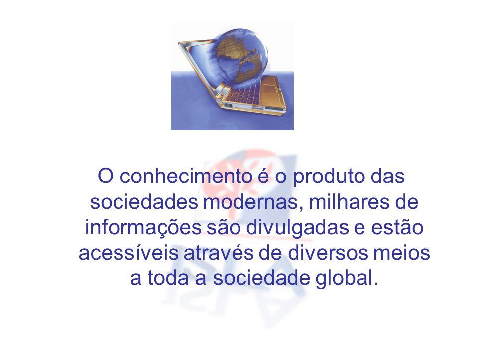 O conhecimento é o produto das sociedades modernas, milhares de informações são divulgadas e estão acessíveis através de diversos meios a toda a socie