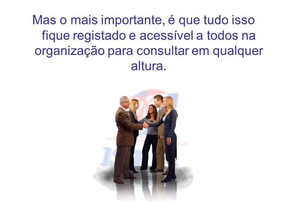 Mas o mais importante, é que tudo isso fique registado e acessível a todos na organização para consultar em qualquer altura.