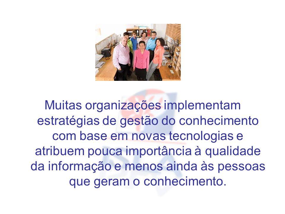 Muitas organizações implementam estratégias de gestão do conhecimento com base em novas tecnologias e atribuem pouca importância à qualidade da inform