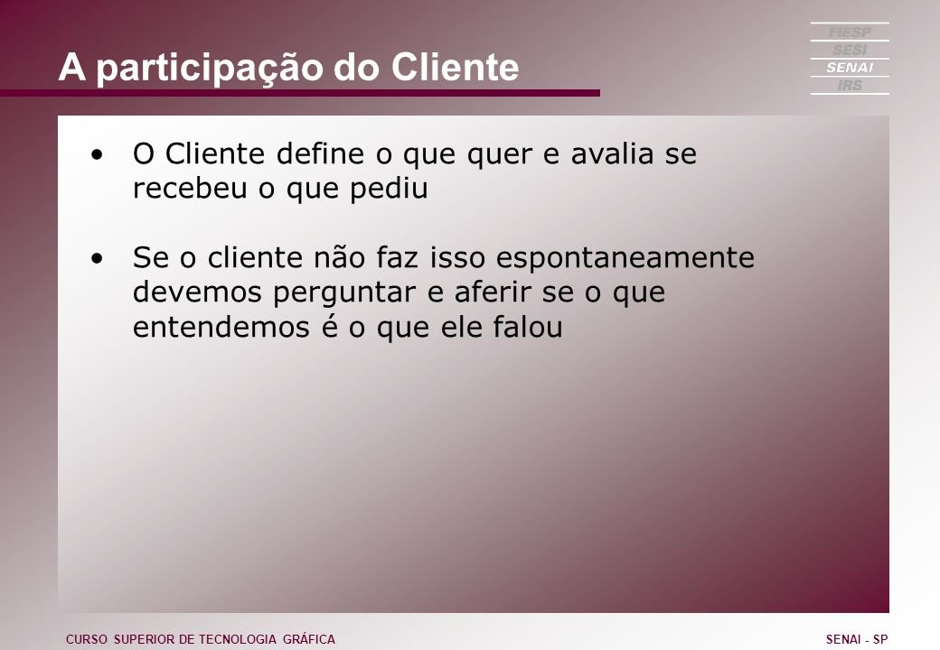 A participação do Cliente O Cliente define o que quer e avalia se recebeu o que pediu Se o cliente não faz isso espontaneamente devemos perguntar e af