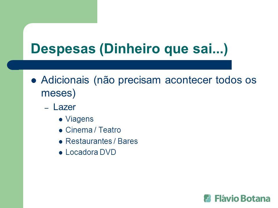 Despesas (Dinheiro que sai...) Adicionais (não precisam acontecer todos os meses) – Lazer Viagens Cinema / Teatro Restaurantes / Bares Locadora DVD
