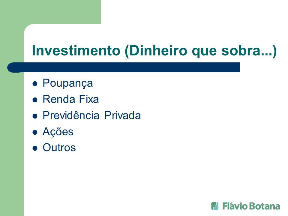 Investimento (Dinheiro que sobra...) Poupança Renda Fixa Previdência Privada Ações Outros