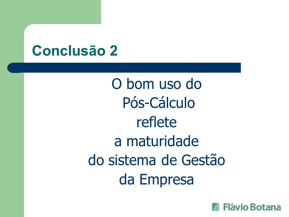 Conclusão 2 O bom uso do Pós-Cálculo reflete a maturidade do sistema de Gestão da Empresa