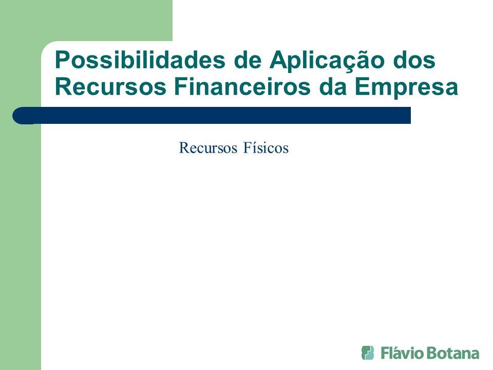 Possibilidades de Aplicação dos Recursos Financeiros da Empresa Recursos Físicos
