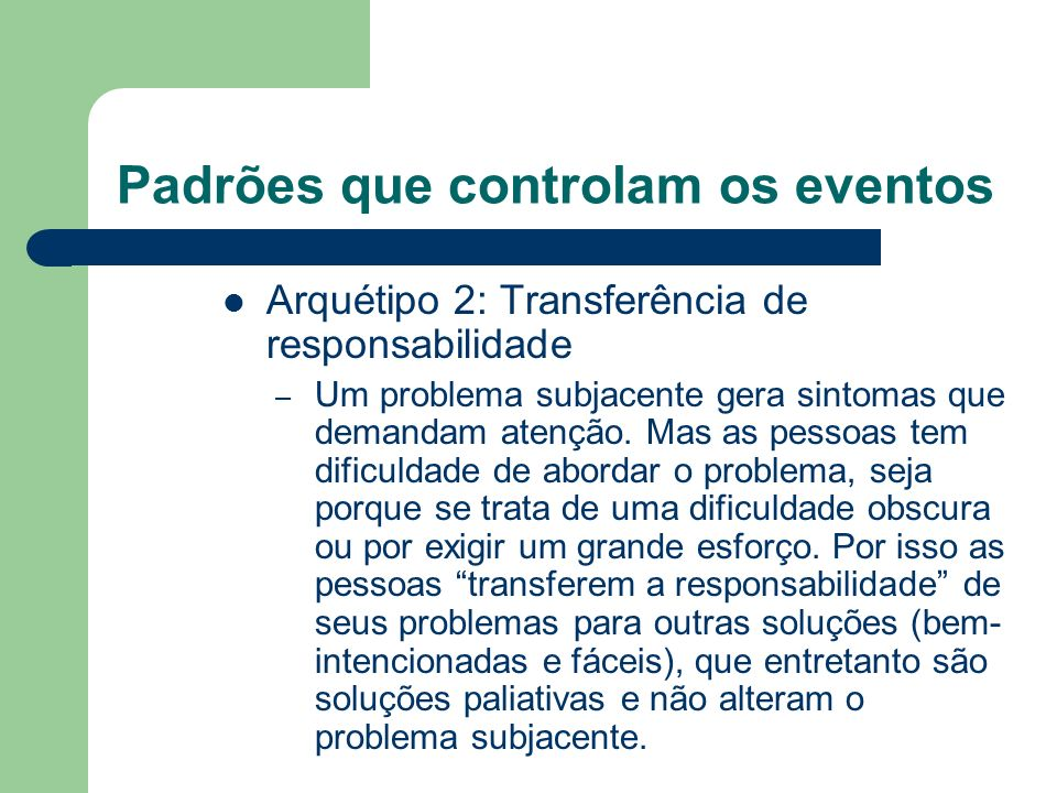 Padrões que controlam os eventos Arquétipo 2: Transferência de responsabilidade – Um problema subjacente gera sintomas que demandam atenção. Mas as pe