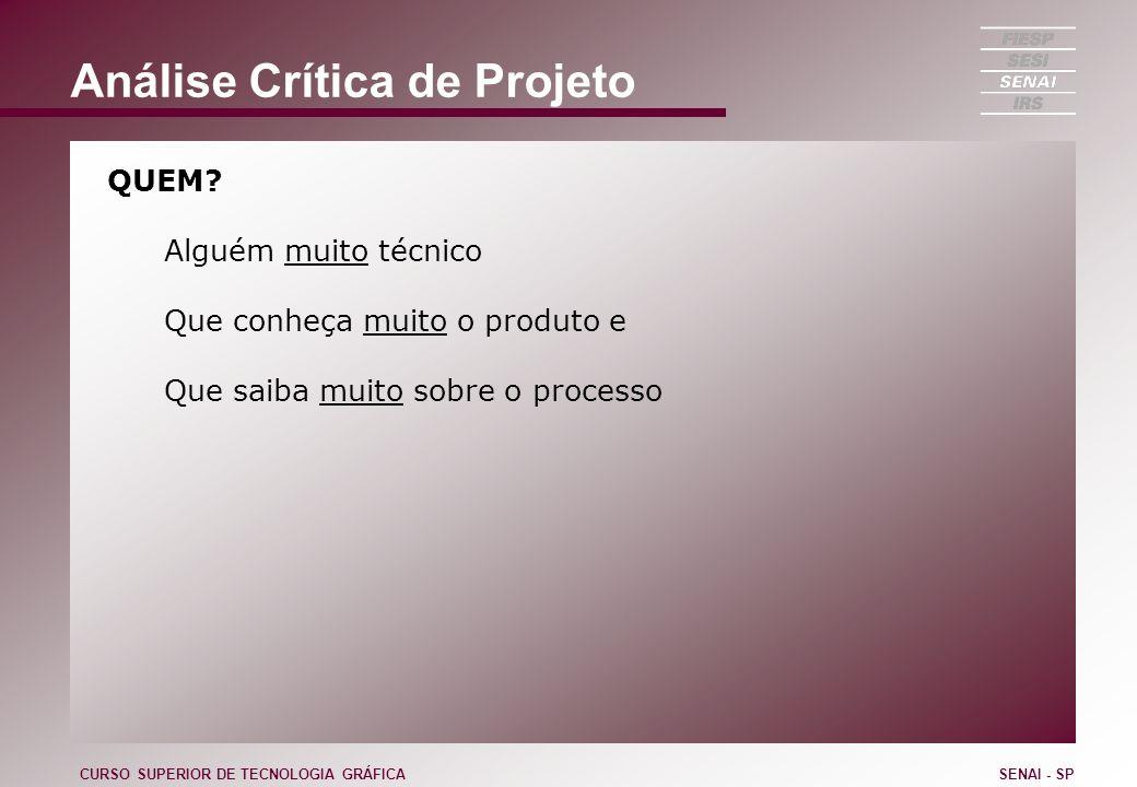Análise Crítica de Projeto QUEM? Alguém muito técnico Que conheça muito o produto e Que saiba muito sobre o processo CURSO SUPERIOR DE TECNOLOGIA GRÁF