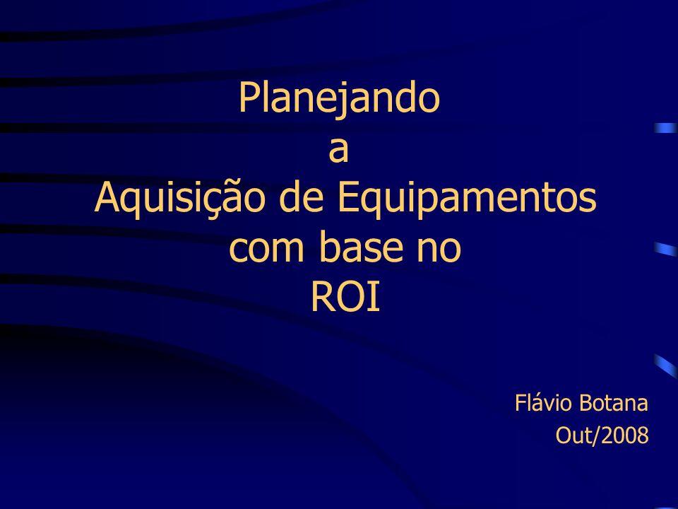 Planejando a Aquisição de Equipamentos com base no ROI Flávio Botana Out/2008