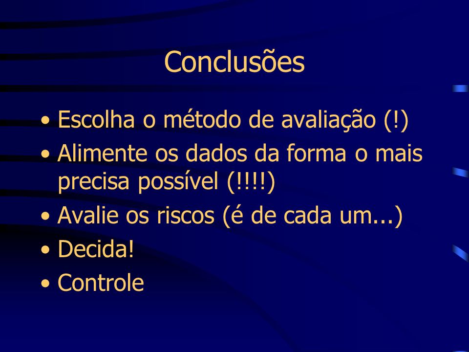 Conclusões Escolha o método de avaliação (!) Alimente os dados da forma o mais precisa possível (!!!!) Avalie os riscos (é de cada um...) Decida! Cont