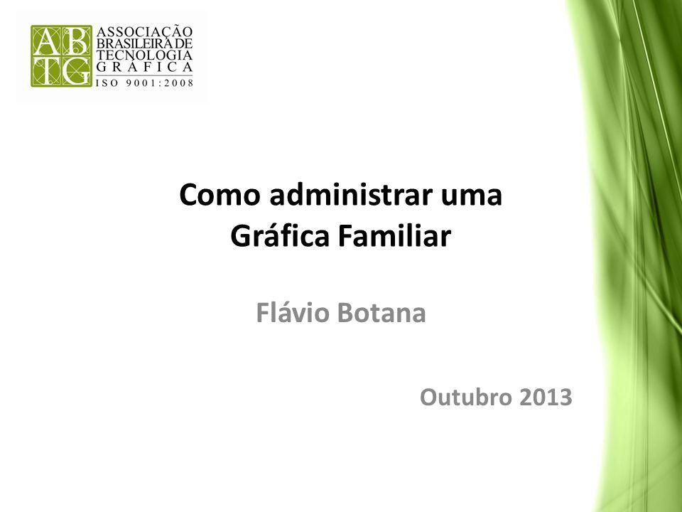 Como administrar uma Gráfica Familiar Flávio Botana Outubro 2013