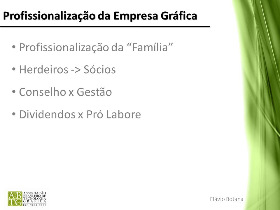 Profissionalização da Empresa Gráfica Profissionalização da Família Herdeiros -> Sócios Conselho x Gestão Dividendos x Pró Labore Flávio Botana