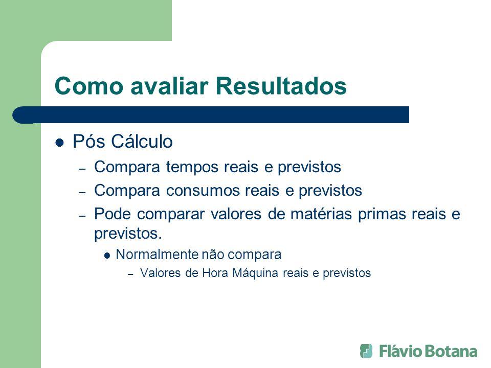 Como avaliar Resultados Pós Cálculo – Compara tempos reais e previstos – Compara consumos reais e previstos – Pode comparar valores de matérias primas