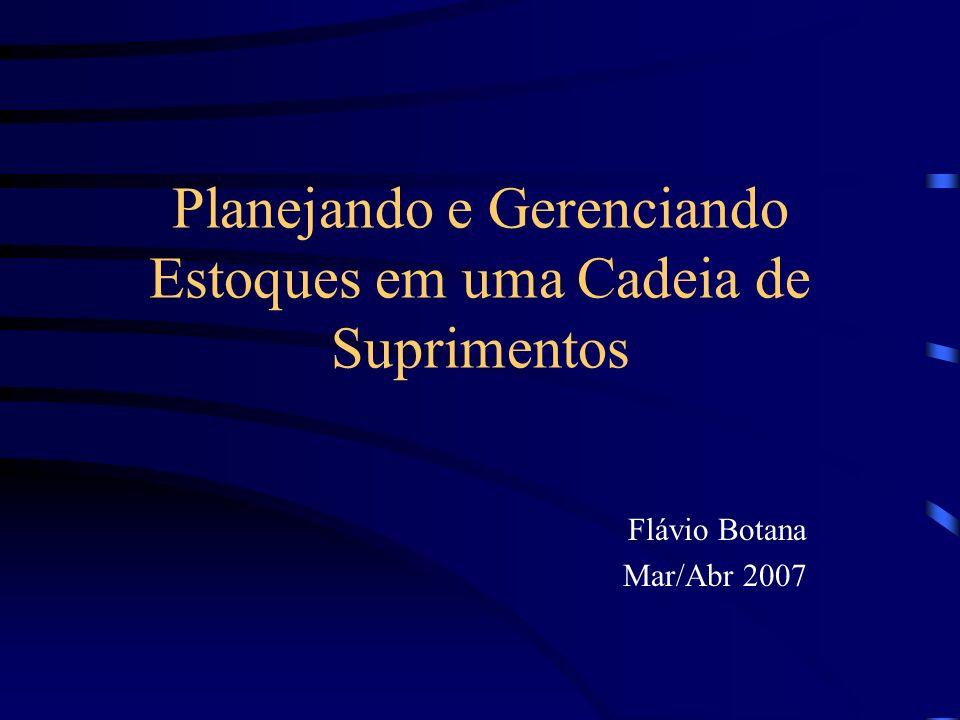 Planejando e Gerenciando Estoques em uma Cadeia de Suprimentos Flávio Botana Mar/Abr 2007