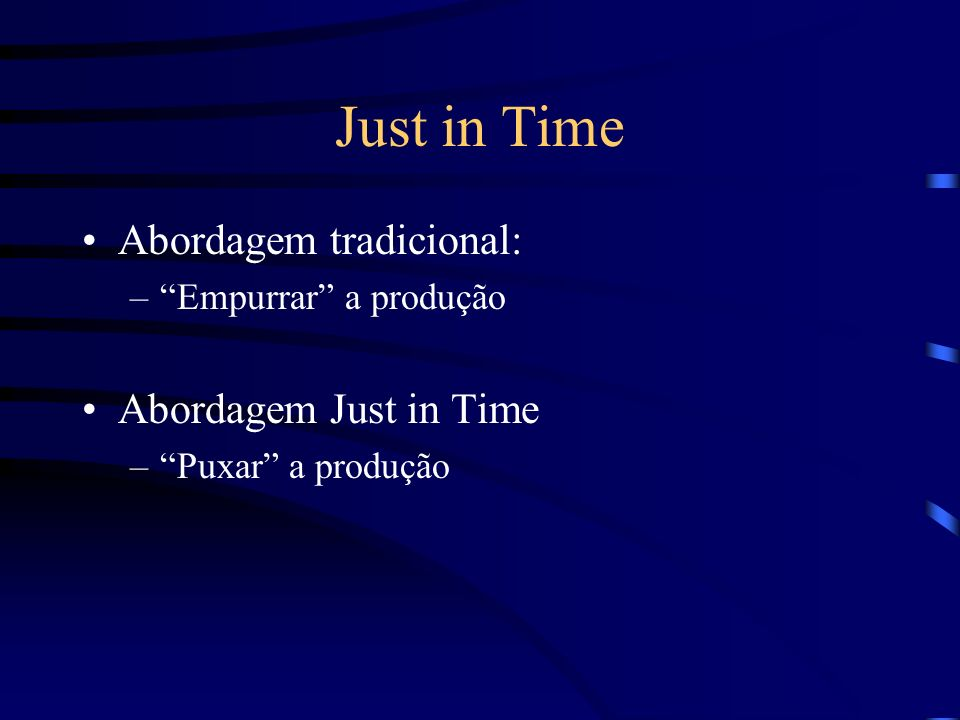 Just in Time Abordagem tradicional: –Empurrar a produção Abordagem Just in Time –Puxar a produção