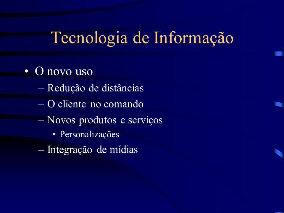 Tecnologia de Informação O novo uso –Redução de distâncias –O cliente no comando –Novos produtos e serviços Personalizações –Integração de mídias