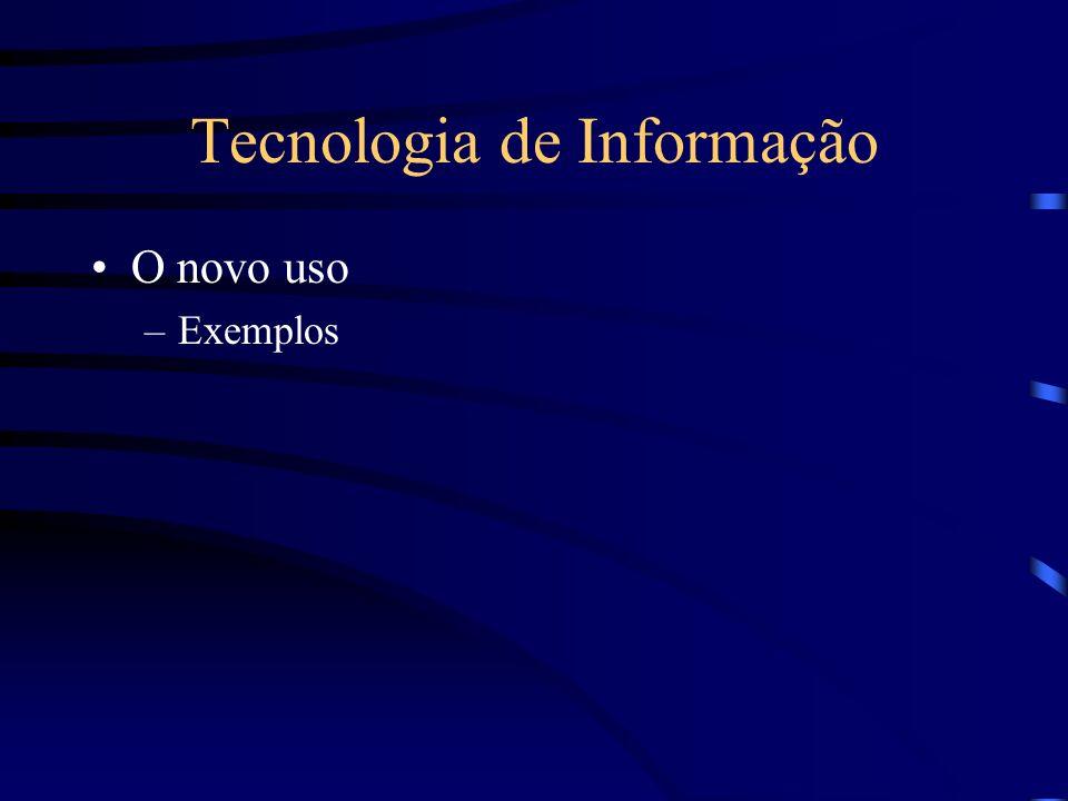 Tecnologia de Informação O novo uso –Exemplos