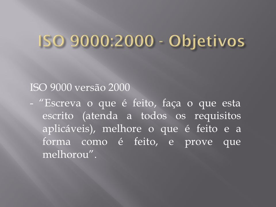 ISO 9000 versão 2000 - Escreva o que é feito, faça o que esta escrito (atenda a todos os requisitos aplicáveis), melhore o que é feito e a forma como