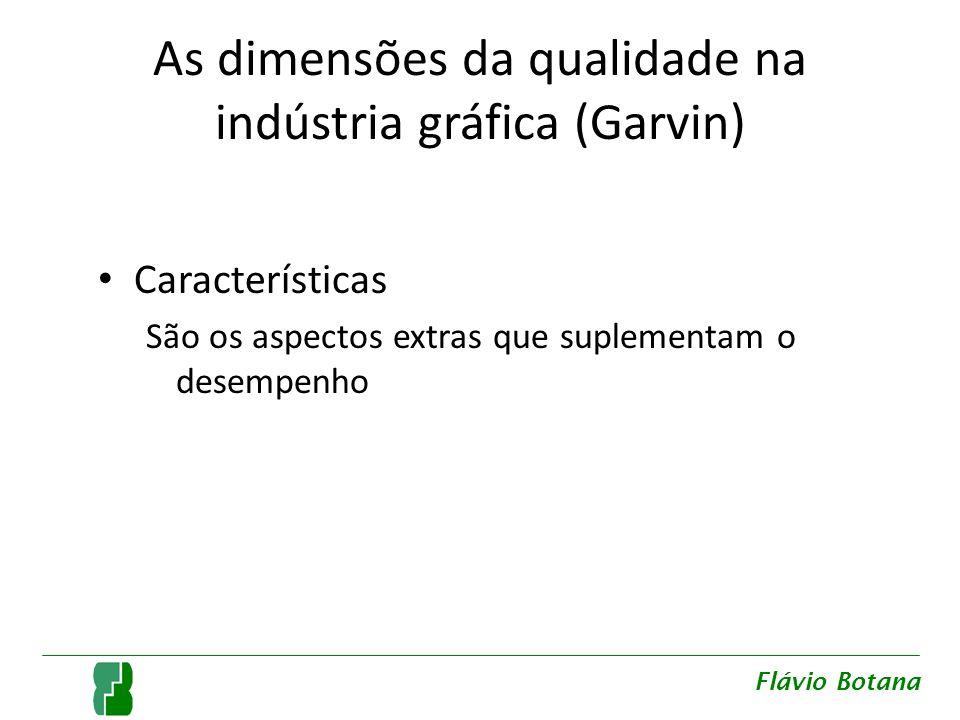 As dimensões da qualidade na indústria gráfica (Garvin) Características São os aspectos extras que suplementam o desempenho Flávio Botana