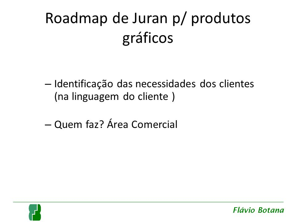 Roadmap de Juran p/ produtos gráficos – Identificação das necessidades dos clientes (na linguagem do cliente ) – Quem faz? Área Comercial Flávio Botan