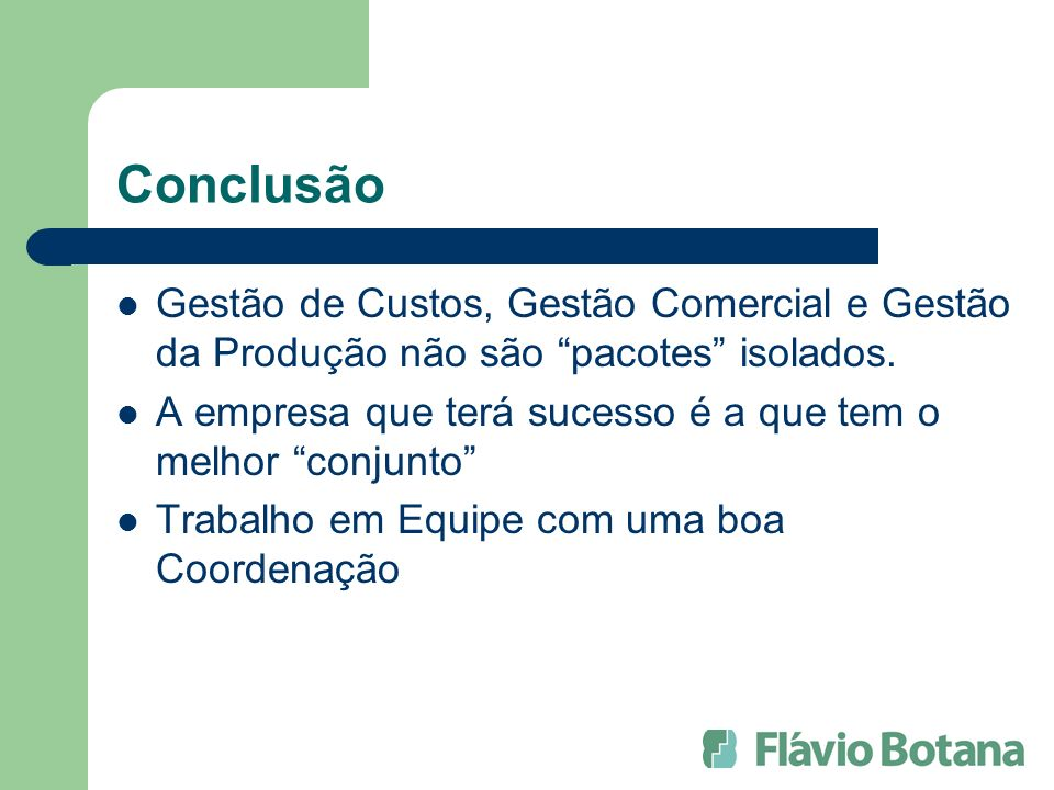 Conclusão Gestão de Custos, Gestão Comercial e Gestão da Produção não são pacotes isolados.