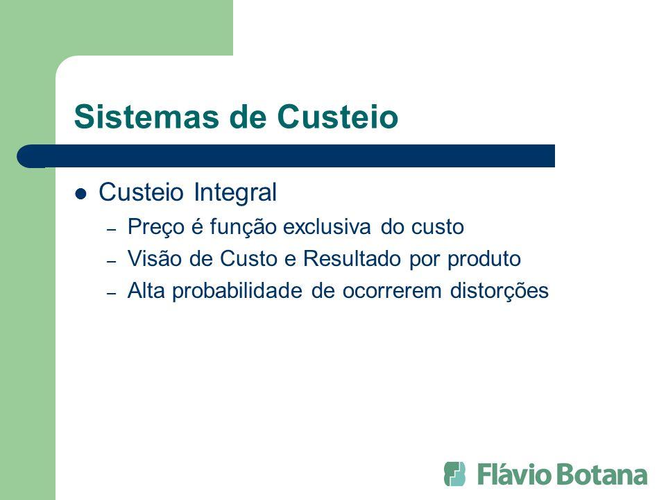 Sistemas de Custeio Custeio Integral – Preço é função exclusiva do custo – Visão de Custo e Resultado por produto – Alta probabilidade de ocorrerem distorções