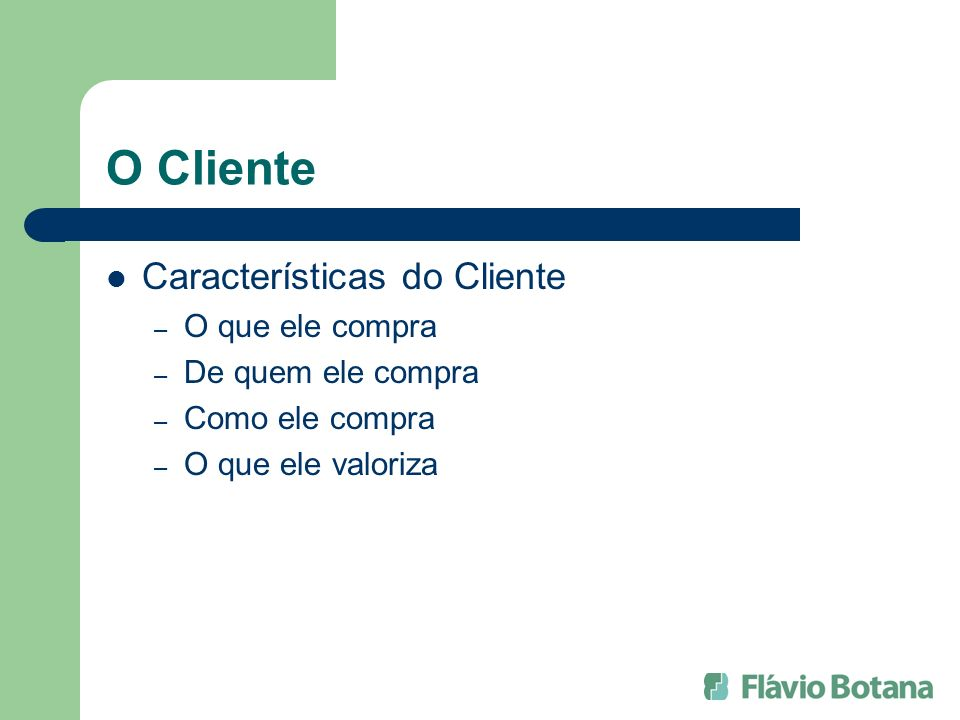 O Cliente Características do Cliente – O que ele compra – De quem ele compra – Como ele compra – O que ele valoriza