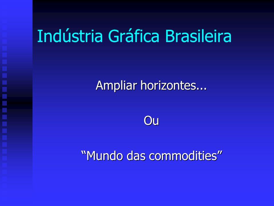 Indústria Gráfica Brasileira Ampliar horizontes... Ou Mundo das commodities