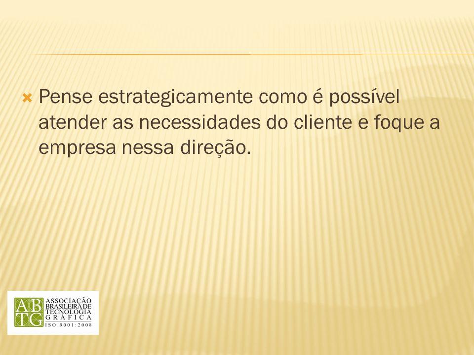 Pense estrategicamente como é possível atender as necessidades do cliente e foque a empresa nessa direção.