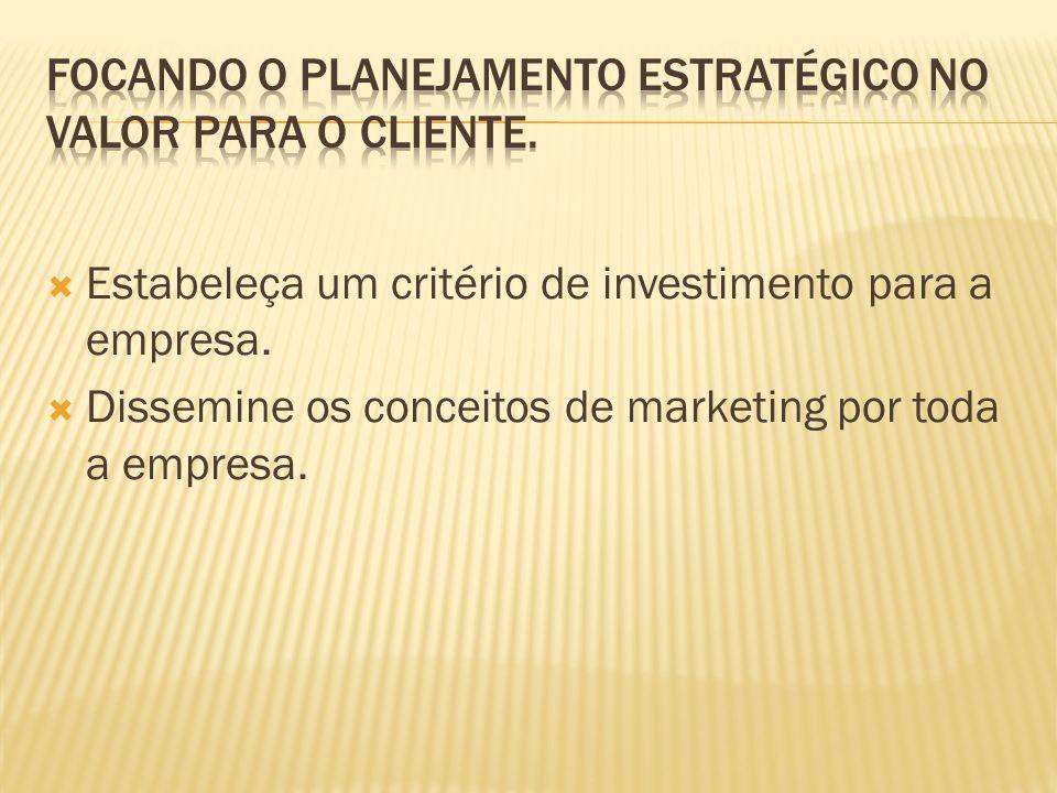 Estabeleça um critério de investimento para a empresa. Dissemine os conceitos de marketing por toda a empresa.